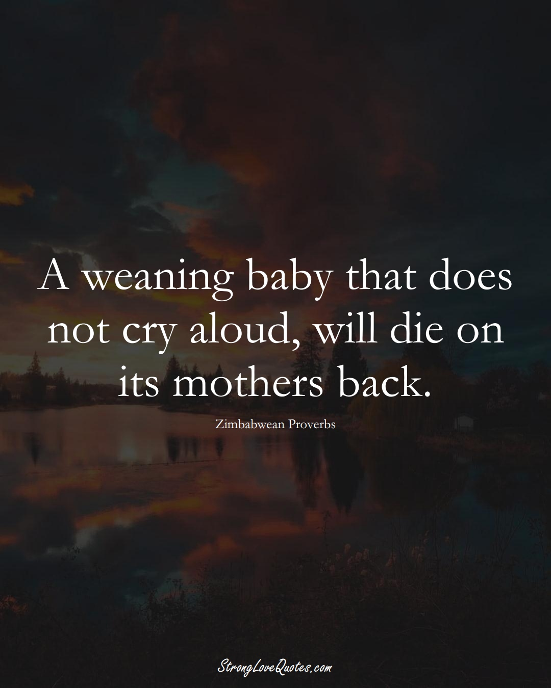 A weaning baby that does not cry aloud, will die on its mothers back. (Zimbabwean Sayings);  #AfricanSayings