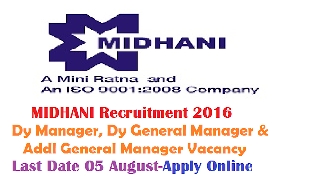 Mishra Dhatu Nigam Limited Recruitment 2016 |Apply Online for MIDHANI Recruitment 2016 | MIDHANI Recruitment 2016 Notification|08 Dy Manager, Dy General Manager & Addl General Manager Vacancy | Last Date 05 August|Apply Online| through the Website http://www.midhani.gov.in/ MIDHANI, a Mini Ratna-I and an ISO 9001-2008 company, is a hi-tech Metallurgical industry under the administrative control of Ministry of Defence, engaged in the manufacture of superalloys and special steels, titanium alloys in various mill forms and shapes for strategic sectors like Defence, Space, Atomic Energy and also for Commercial sectors. The company has about 800 employees. The present turnover of the Company is over Rs. 750 Crores. The Company requires outstanding Professionals in the following areas: /2016/07/mishra-dhatu-nigam-limited-midhani-recruitment-notification-2016-apply-online-DEputy-manager-vaca.html