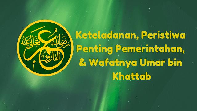Keteladanan Umar bin Khattab - Peristiwa Penting Masa Pemerintahannya & Wafatnya