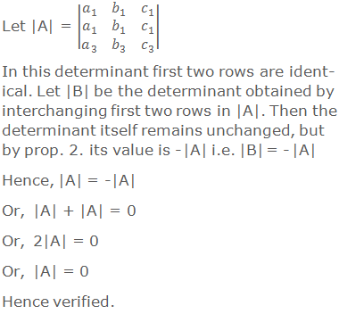 Let |A| = |■(a_1&b_1&c_1@a_1&b_1&c_1@a_3&b_3&c_3 )| In this determinant first two rows are identical. Let |B| be the determinant obtained by interchanging first two rows in |A|. Then the determinant itself remains unchanged, but by prop. 2. its value is - |A| i.e. |B| = - |A| Hence, |A| = -|A| Or, |A| + |A| = 0 Or, 2|A| = 0 Or, |A| = 0 Hence verified.