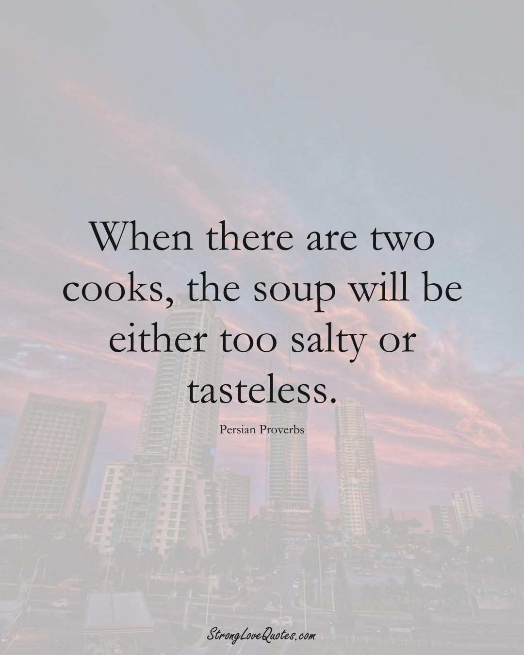 When there are two cooks, the soup will be either too salty or tasteless. (Persian Sayings);  #aVarietyofCulturesSayings