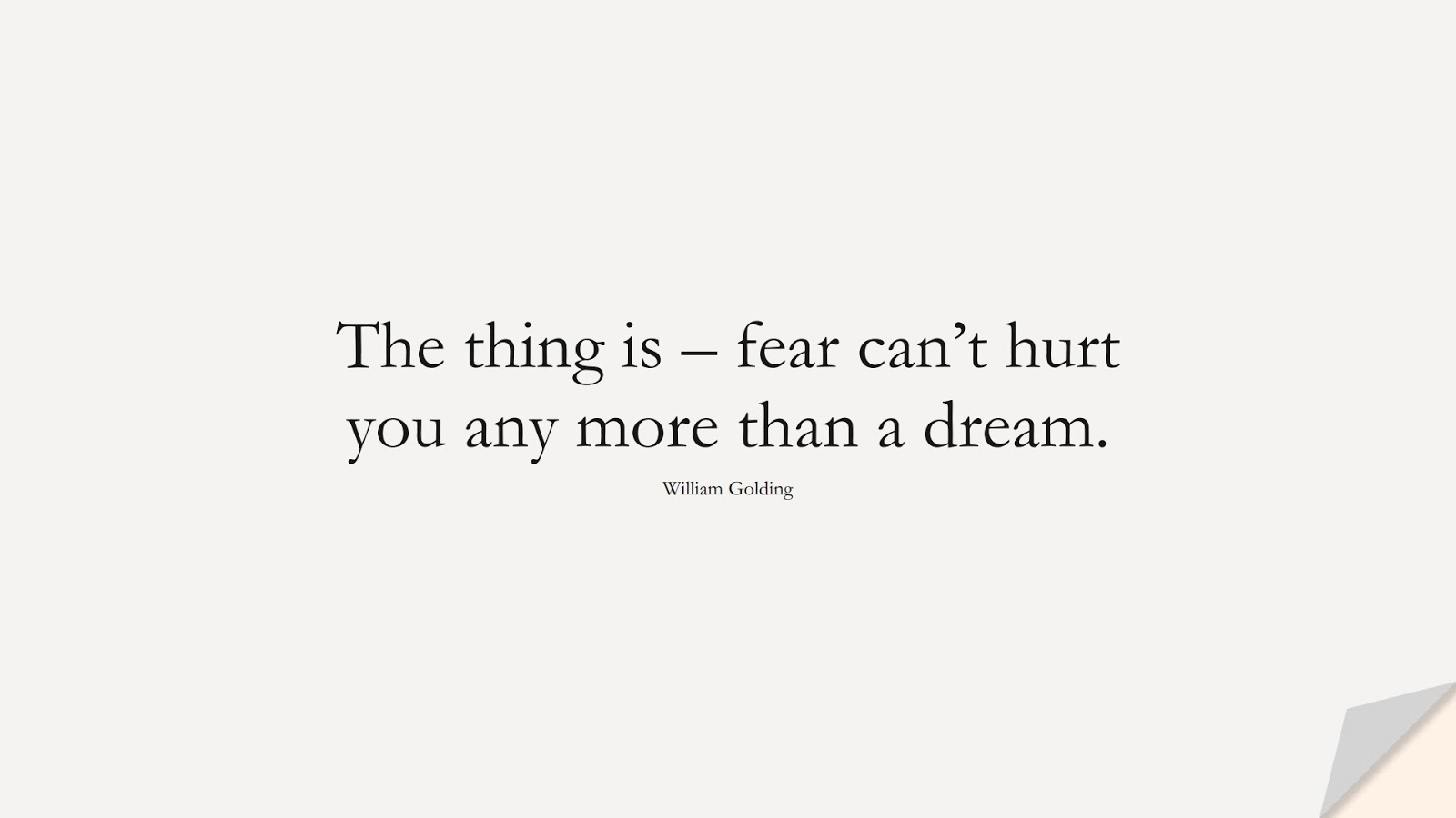 The thing is – fear can't hurt you any more than a dream. (William Golding);  #FearQuotes
