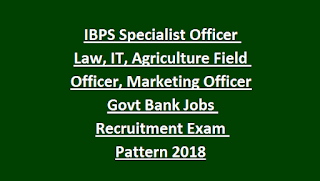 IBPS 1599 Specialist Officer Law, IT, Agriculture Field Officer, Marketing Officer Govt Bank Jobs Recruitment Exam Pattern 2018