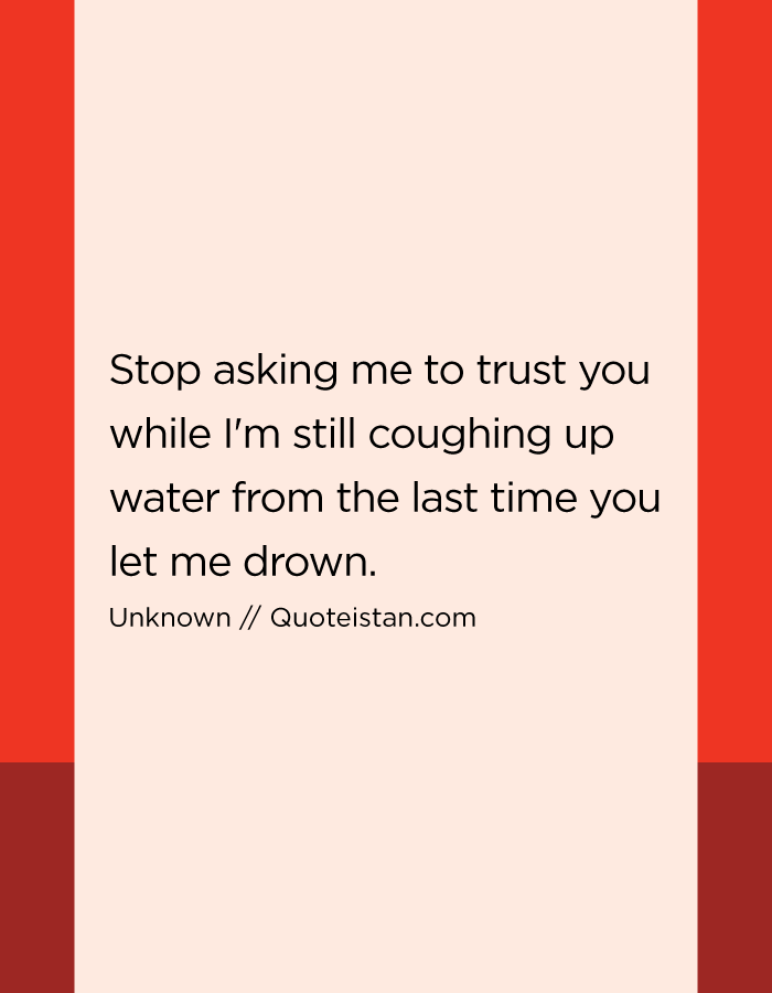 Stop asking me to trust you while I'm still coughing up water from the last time you let me drown.