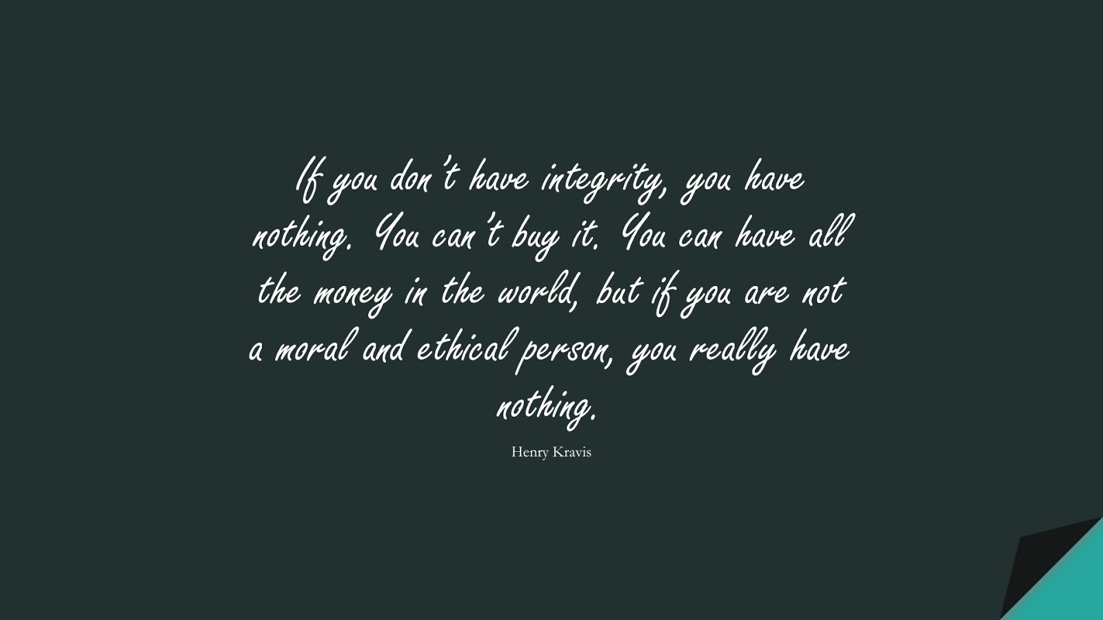If you don't have integrity, you have nothing. You can't buy it. You can have all the money in the world, but if you are not a moral and ethical person, you really have nothing. (Henry Kravis);  #MoneyQuotes