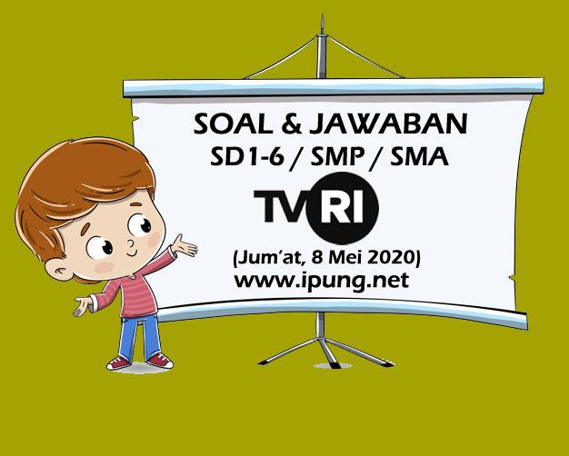 Soal dan Jawaban TVRI SD Kelas 1,2,3,4,5,6, SMP, SMA (Jum'at, 8 Mei 2020)