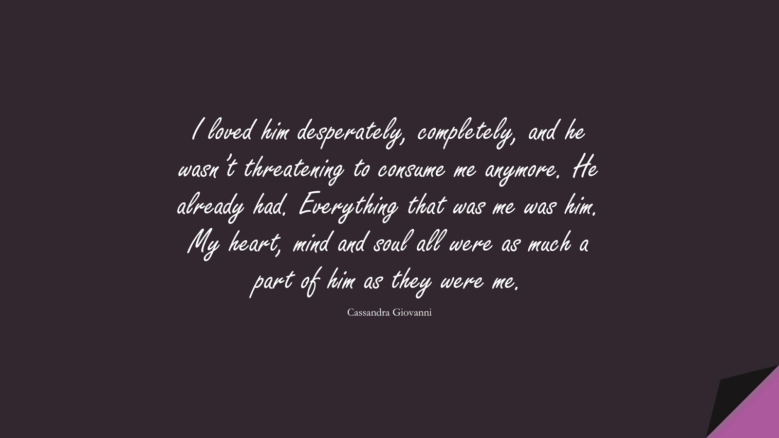I loved him desperately, completely, and he wasn't threatening to consume me anymore. He already had. Everything that was me was him. My heart, mind and soul all were as much a part of him as they were me. (Cassandra Giovanni);  #LoveQuotes
