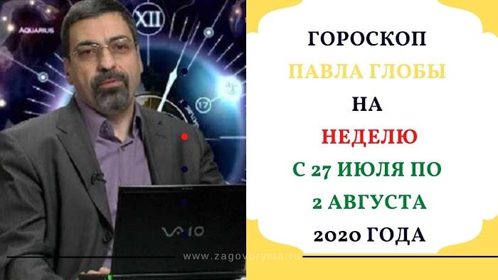 Гороскоп Павла Глобы на неделю с 27 июля по 2 августа 2020 года