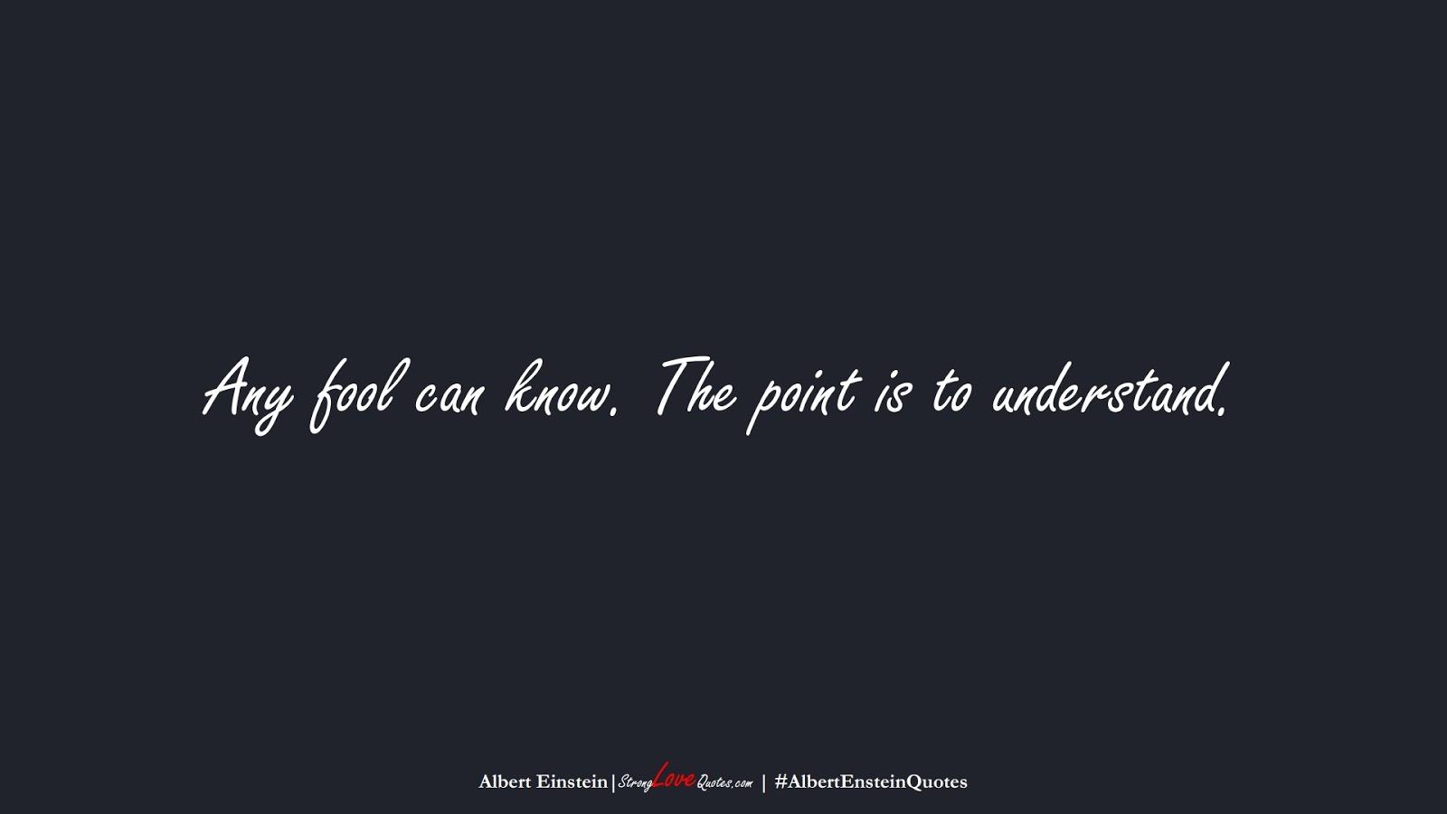 Any fool can know. The point is to understand. (Albert Einstein);  #AlbertEnsteinQuotes