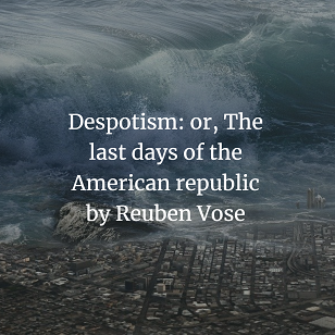 Despotism: or, The last days of the American republic