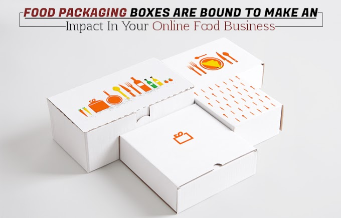 Food Packaging Boxes are bound to make an Impact in your Online Food Business