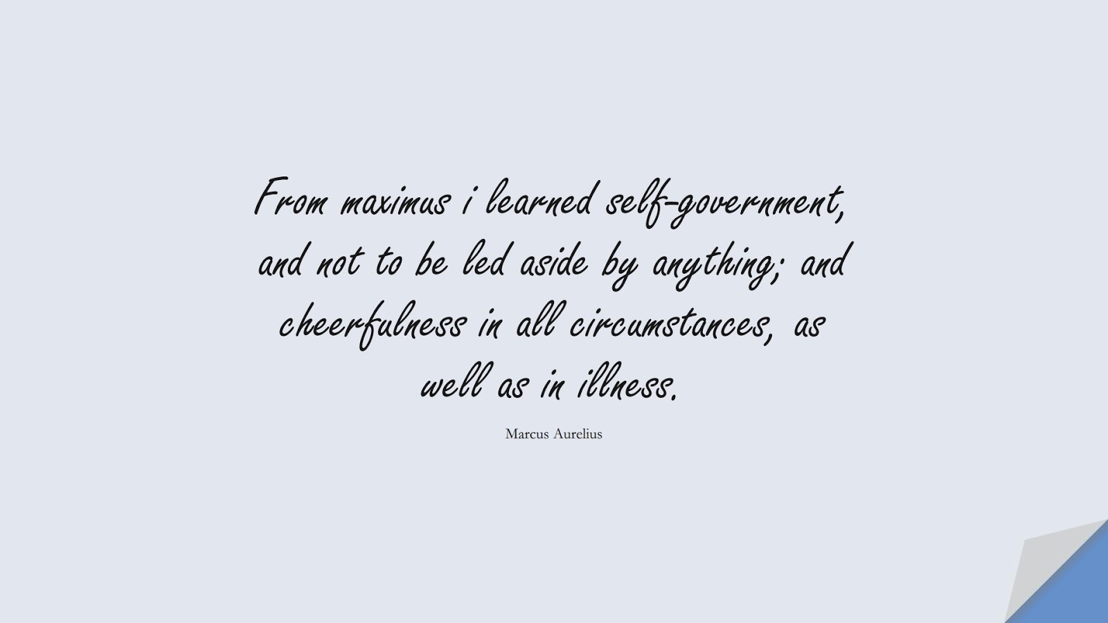 From maximus i learned self-government, and not to be led aside by anything; and cheerfulness in all circumstances, as well as in illness. (Marcus Aurelius);  #MarcusAureliusQuotes