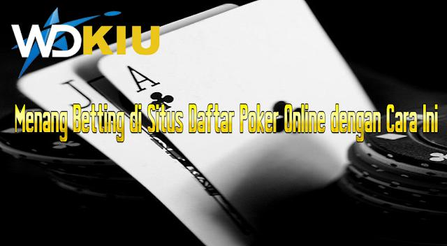 Menang Betting di Situs Daftar Poker Online dengan Cara Ini
