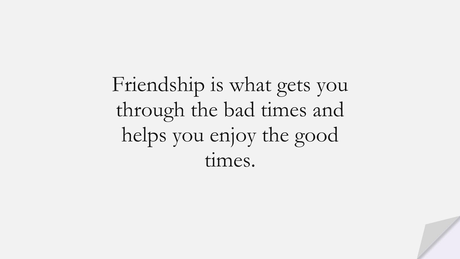Friendship is what gets you through the bad times and helps you enjoy the good times.FALSE