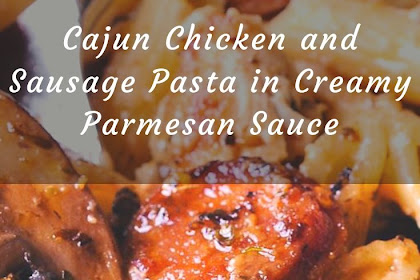 Cajun Chicken and Sausage Pasta in Creamy Parmesan Sauce