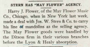 "STERN HAS ""MAY FLOWER"" AGENCY. Harry J. Flower, of the Mav Flower Music Co., Chicago, when in New York last week, made a deal with Jos. W. Stern & Co. to carry his line of mandolins as the selling agency. The May Flower goods were handled by the Ditson firm in their various branc"