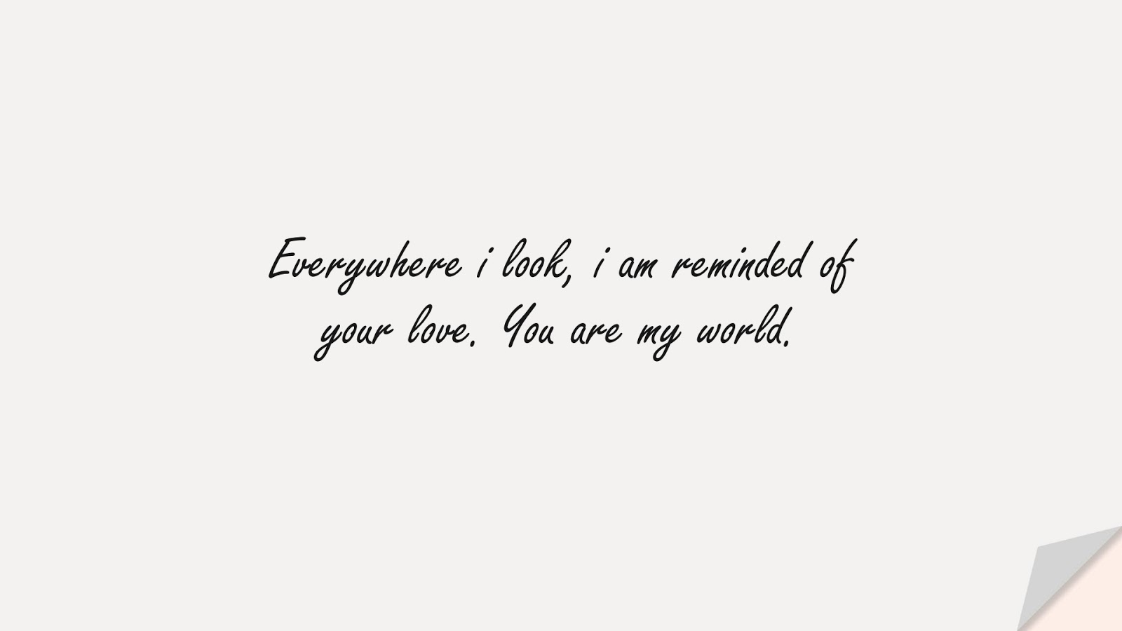 Everywhere i look, i am reminded of your love. You are my world.FALSE