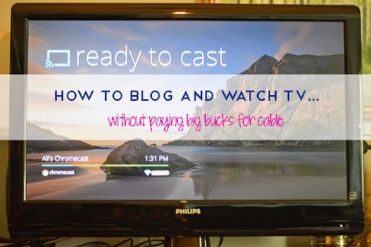 How to blog and watch TV at the same time with Chromecast