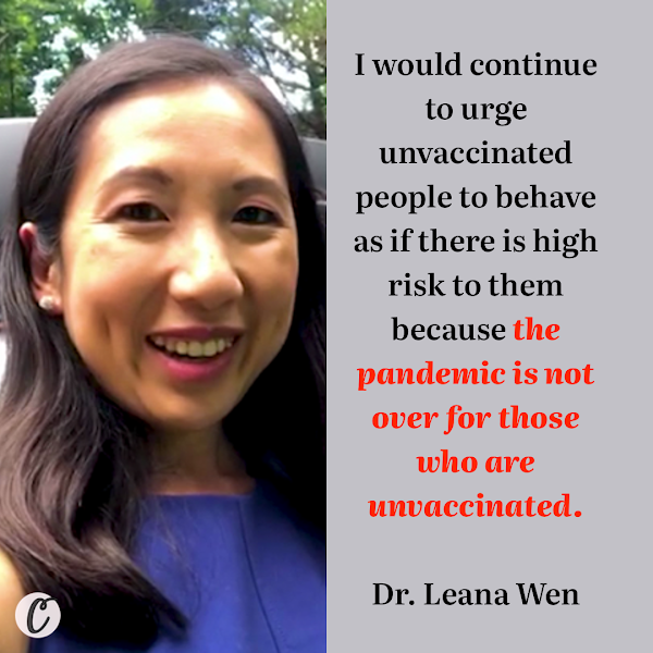 I would continue to urge unvaccinated people to behave as if there is high risk to them because the pandemic is not over for those who are unvaccinated. — CNN Medical Analyst Dr. Leana Wen