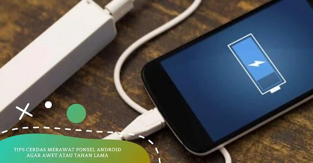 7 Tips Merawat Ponsel Android Agar Awet dan Batrai Tahan Lama