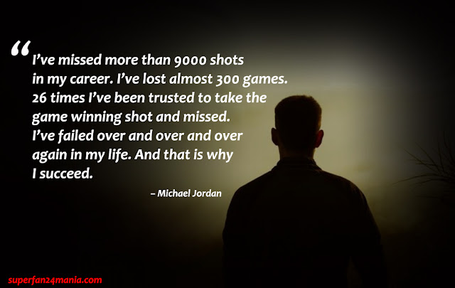 """""""I've missed more than 9000 shots in my career. I've lost almost 300 games. 26 times I've been trusted to take the game winning shot and missed. I've failed over and over and over again in my life. And that is why I succeed."""""""