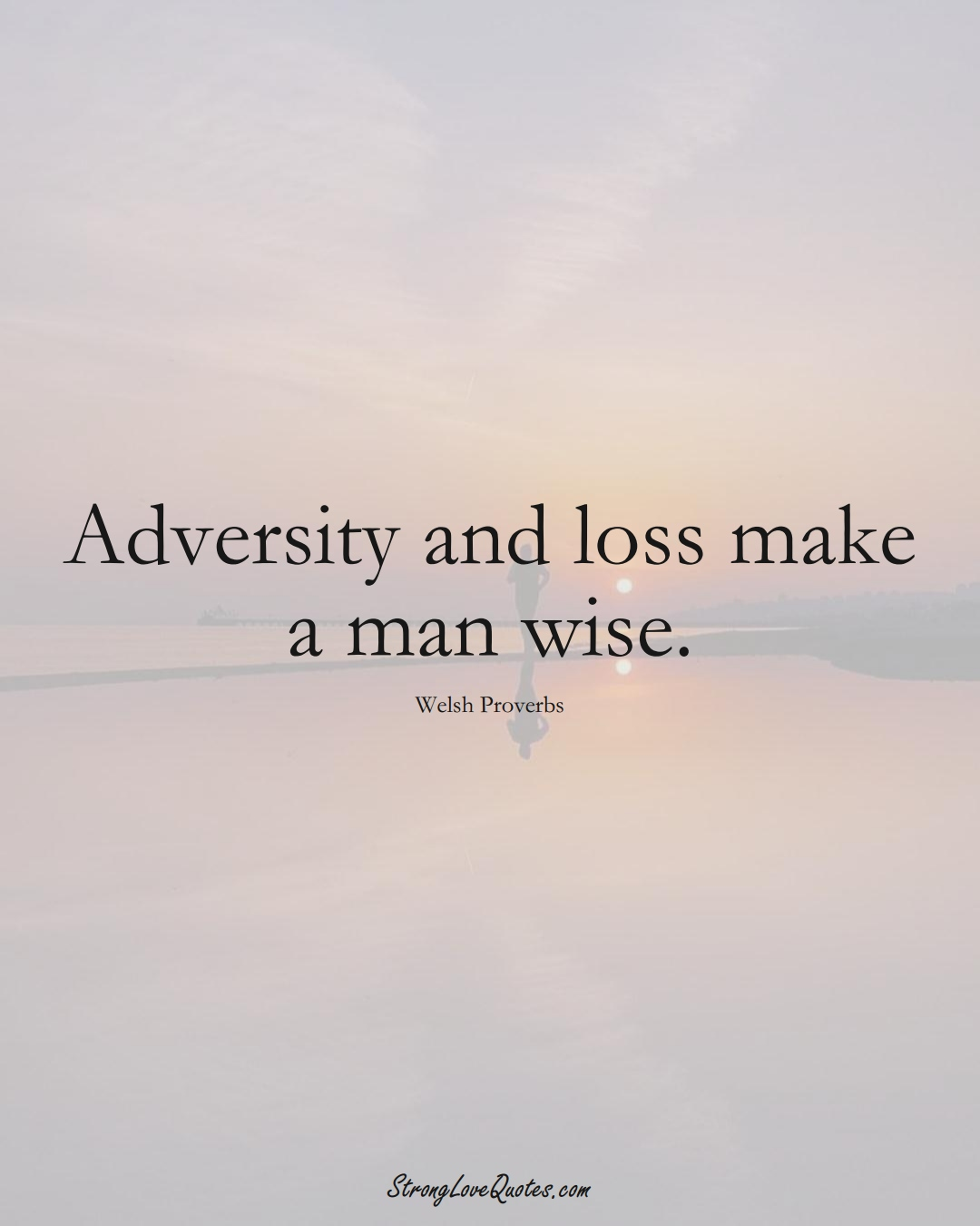 Adversity and loss make a man wise. (Welsh Sayings);  #EuropeanSayings