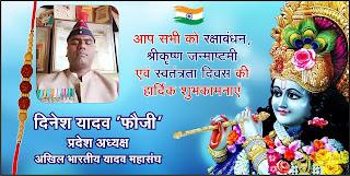 *विज्ञापन : अखिल भारतीय यादव महासंघ के प्रदेश उपाध्यक्ष दिनेश यादव फौजी की तरफ से रक्षाबंधन, श्रीकृष्ण जन्माष्टमी एवं स्वतंत्रता दिवस की शुभकामनाएं*
