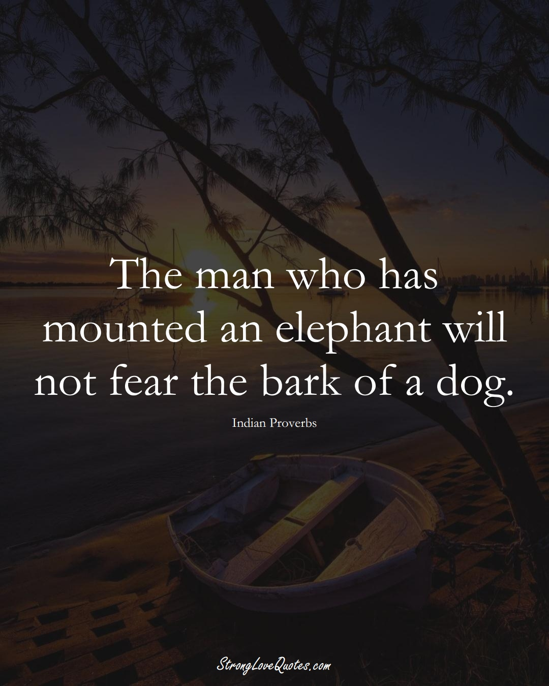 The man who has mounted an elephant will not fear the bark of a dog. (Indian Sayings);  #AsianSayings