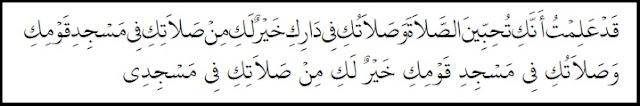 Aku telah mengetahui bahwa engkau senang sekali jika dapat shalat bersamaku. ... (Namun ketahuilah bahwa) shalatmu di rumahmu lebih baik dari shalatmu di masjid kaummu. Dan shalatmu di masjid kaummu lebih baik daripada shalatmu di masjidku.