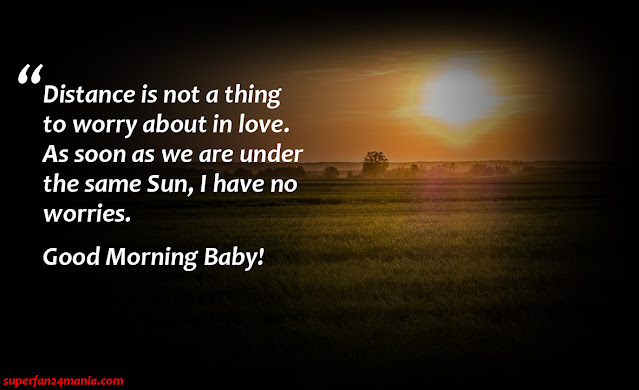 """""""Distance is not a thing to worry about in love. As soon as we are under the same sun, i have no worries. Good Morning Baby!"""""""