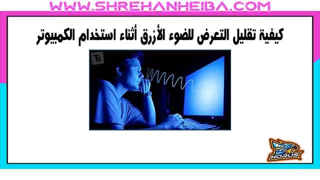 كيفية تقليل التعرض للضوء الأزرق أثناء استخدام الكمبيوتر