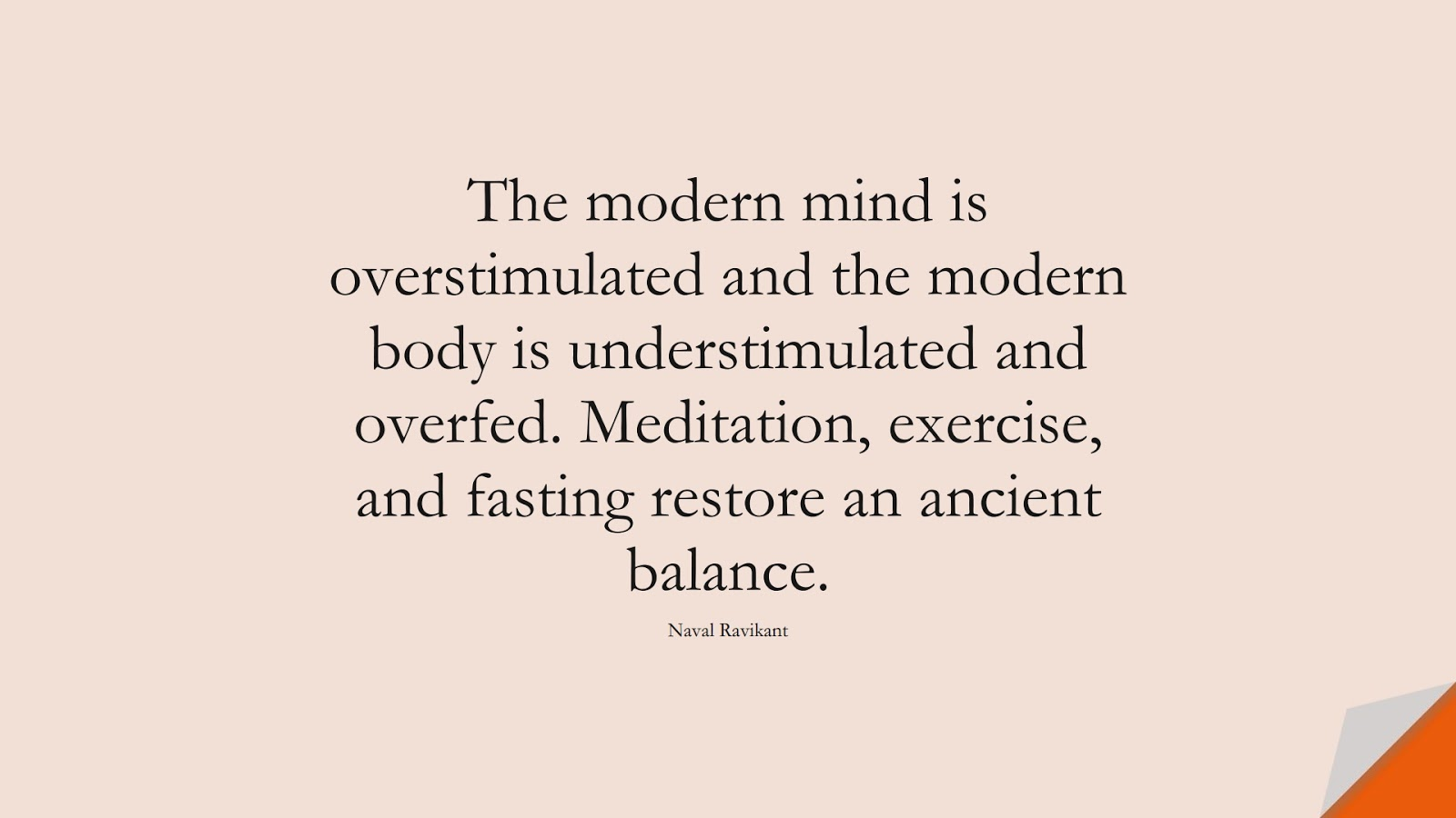 The modern mind is overstimulated and the modern body is understimulated and overfed. Meditation, exercise, and fasting restore an ancient balance. (Naval Ravikant);  #CalmQuotes