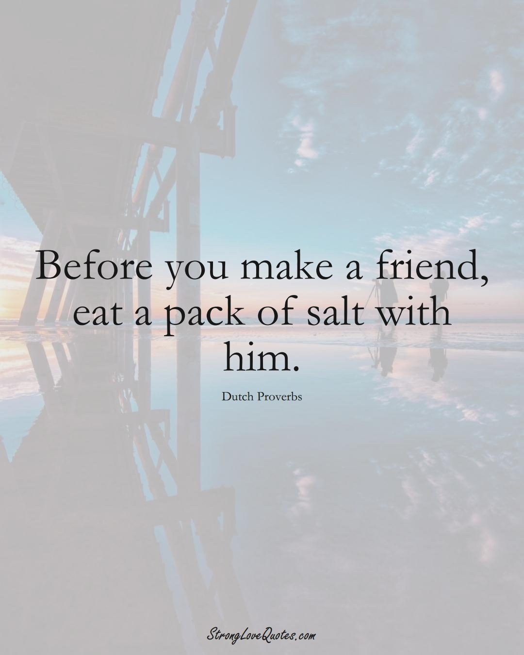 Before you make a friend, eat a pack of salt with him. (Dutch Sayings);  #EuropeanSayings