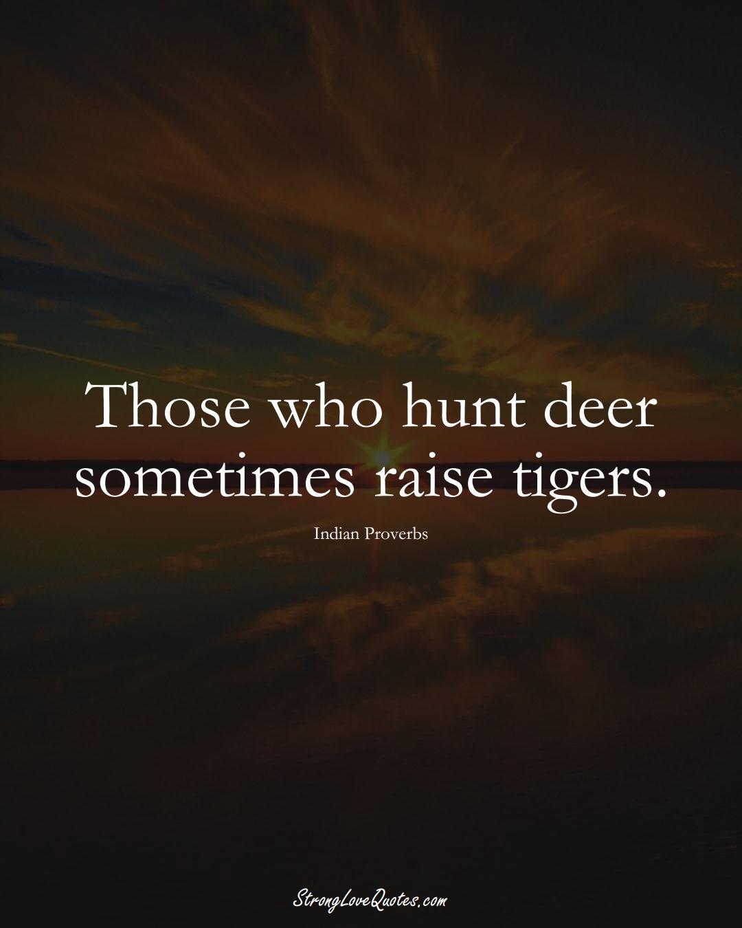 Those who hunt deer sometimes raise tigers. (Indian Sayings);  #AsianSayings