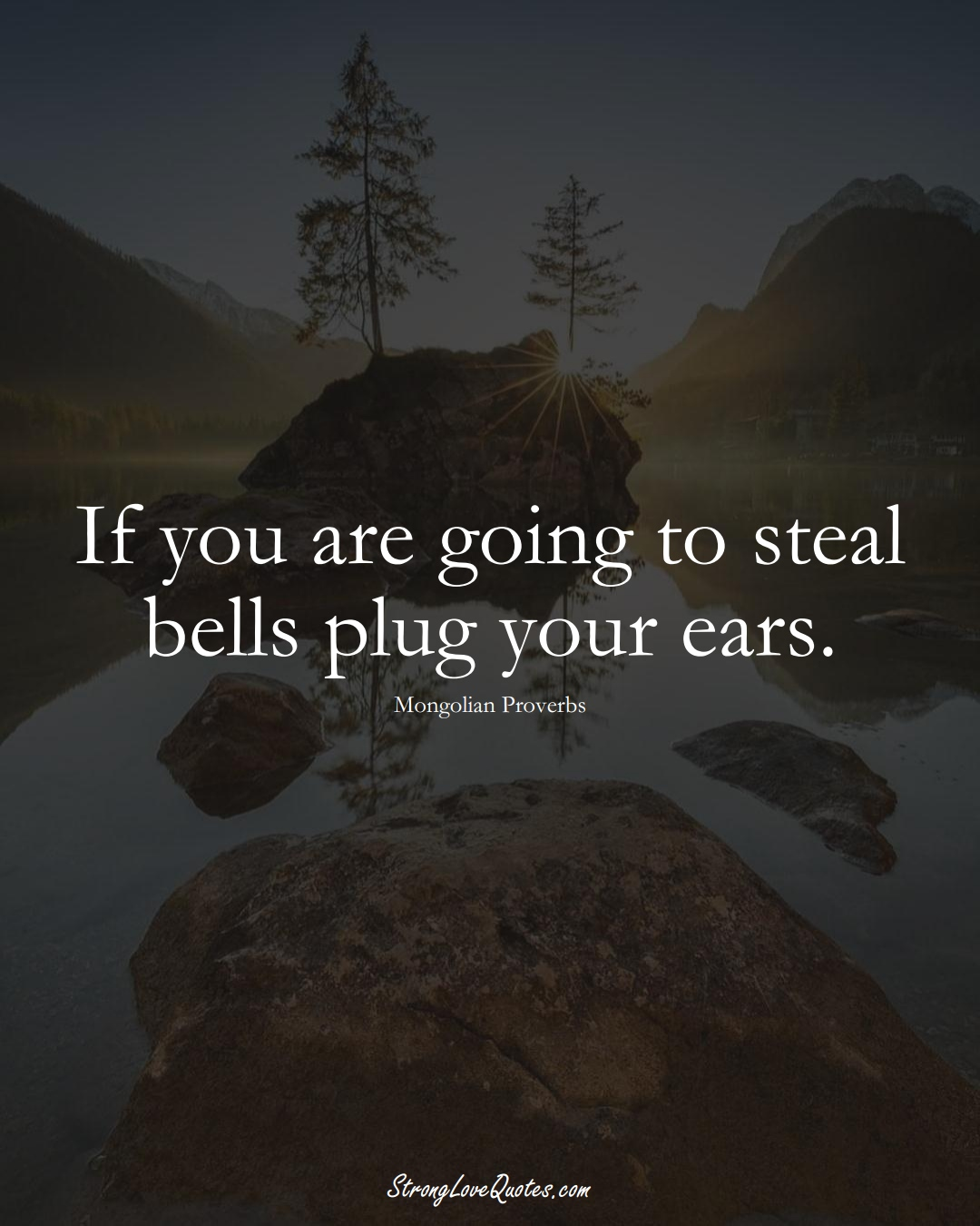 If you are going to steal bells plug your ears. (Mongolian Sayings);  #AsianSayings