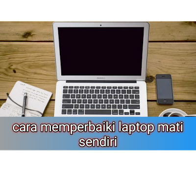 Penyebab Laptop Mati Sendiri dan cara memperbaiki nya