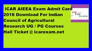 ICAR AIEEA Exam Admit Card 2016 Download For Indian Council of Agricultural Research UG / PG Courses Hall Ticket @ icarexam.net