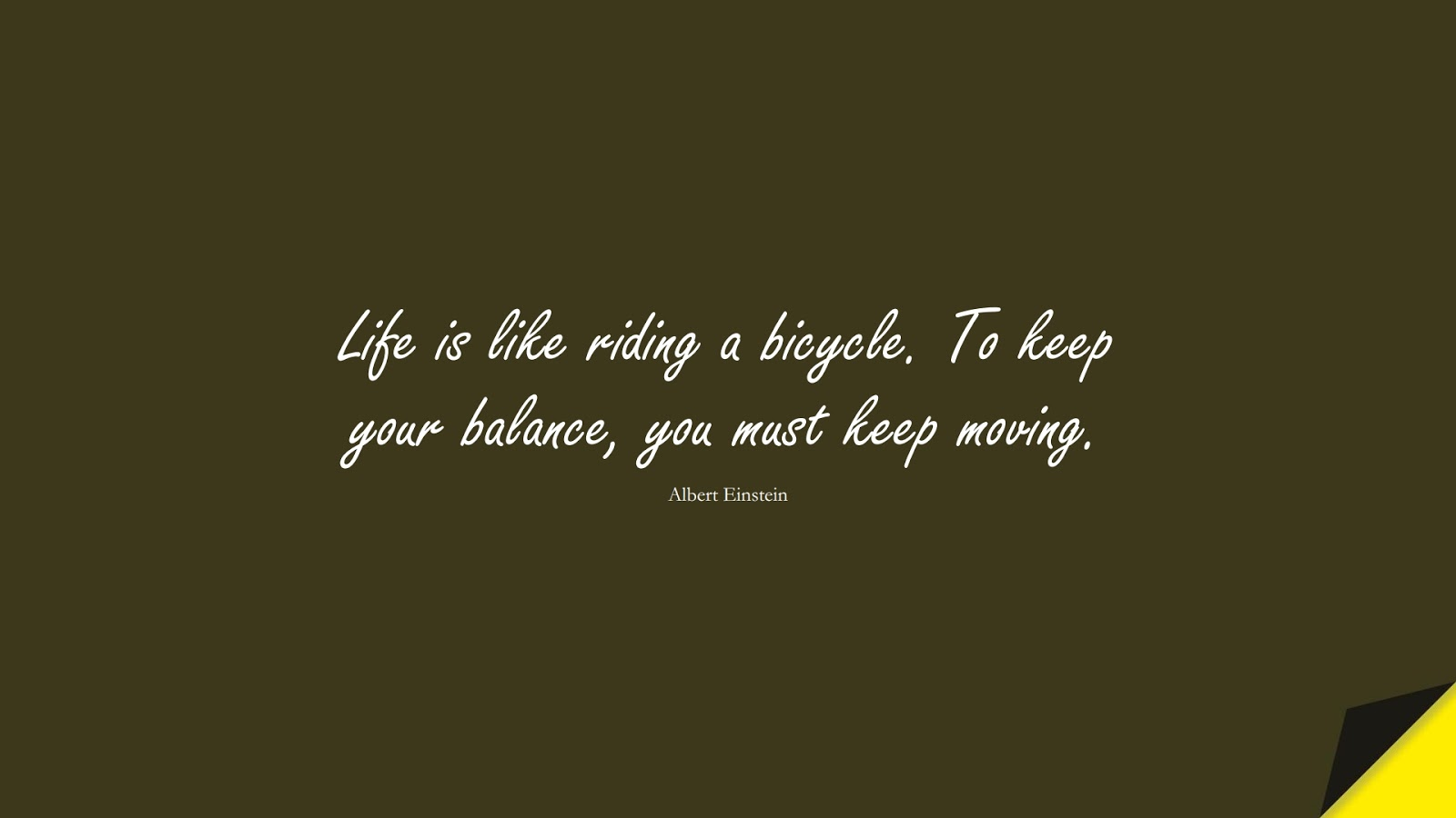 Life is like riding a bicycle. To keep your balance, you must keep moving. (Albert Einstein);  #ShortQuotes