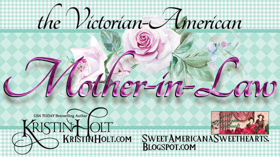The Victorian-American Mother-in-Law by Kristin Holt. Kristin Holt writes sweet romance set in the Victorian-American West.