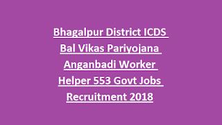Bhagalpur District ICDS Bal Vikas Pariyojana Anganbadi Worker Helper 553 Govt Jobs Recruitment 2018