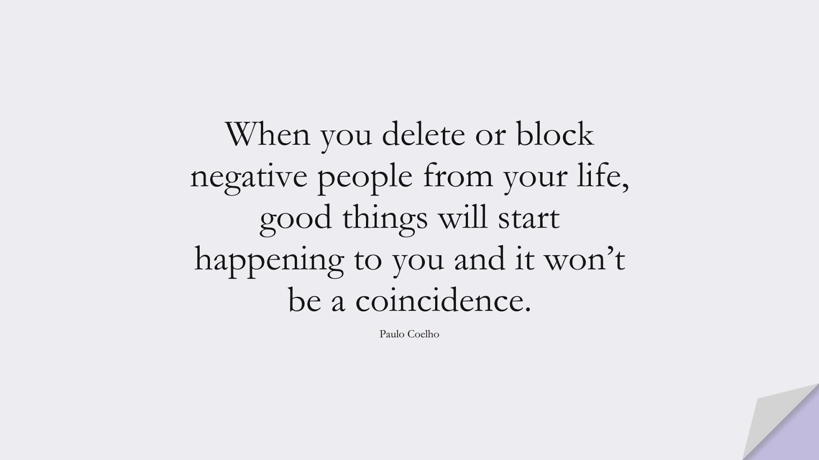 When you delete or block negative people from your life, good things will start happening to you and it won't be a coincidence. (Paulo Coelho);  #RelationshipQuotes