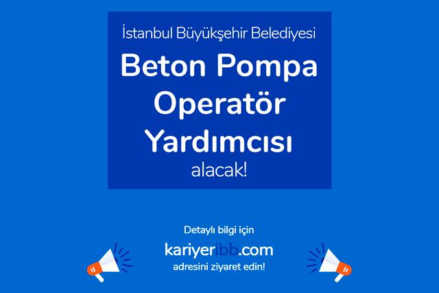 İstanbul Büyükşehir Belediyesi beton pompa operatörü yardımcısı alacak. İBB iş ilanı detayları kariyeribb.com'da!