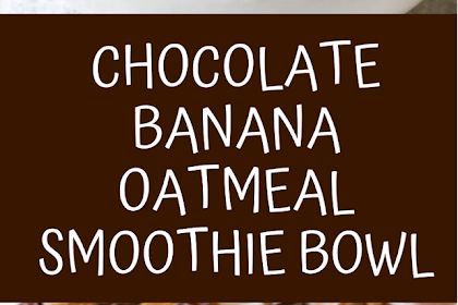 chocolate banana oatmeal smoothie bowl