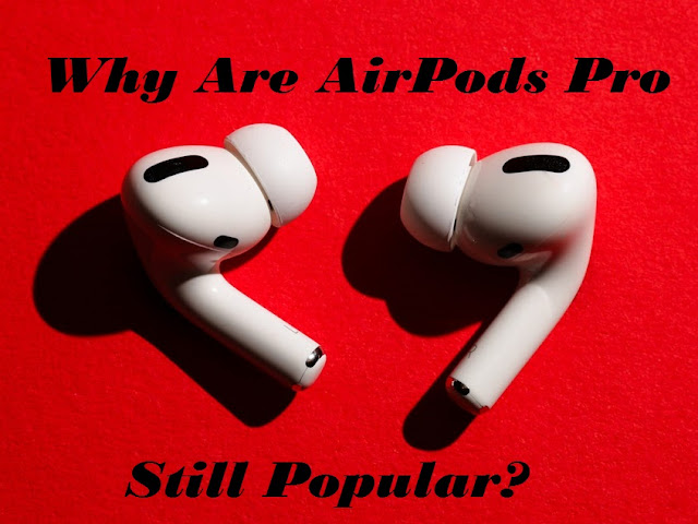 Why Are AirPods Pro Still Popular?