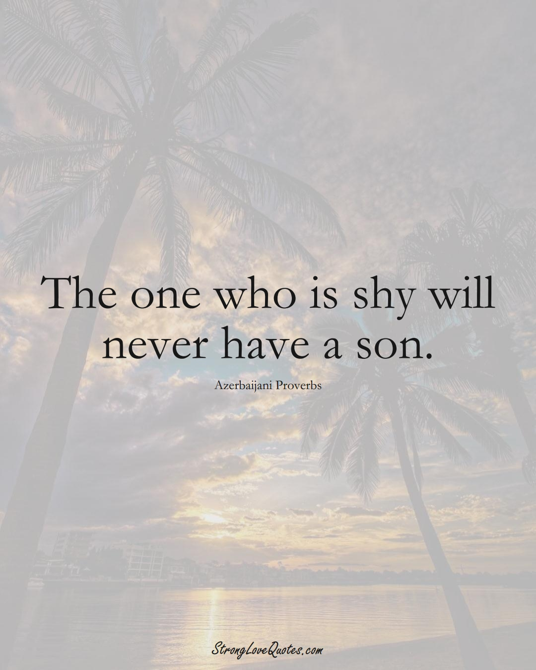The one who is shy will never have a son. (Azerbaijani Sayings);  #AsianSayings