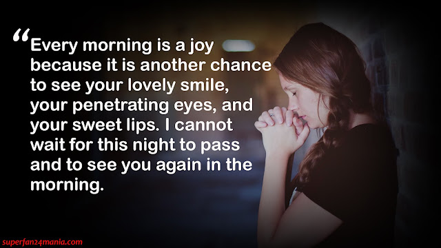 """""""Every morning is a joy because it is another chance to see your lovely smile, your penetrating eyes, and your sweet lips. I cannot wait for this night to pass and to see you again in the morning."""""""