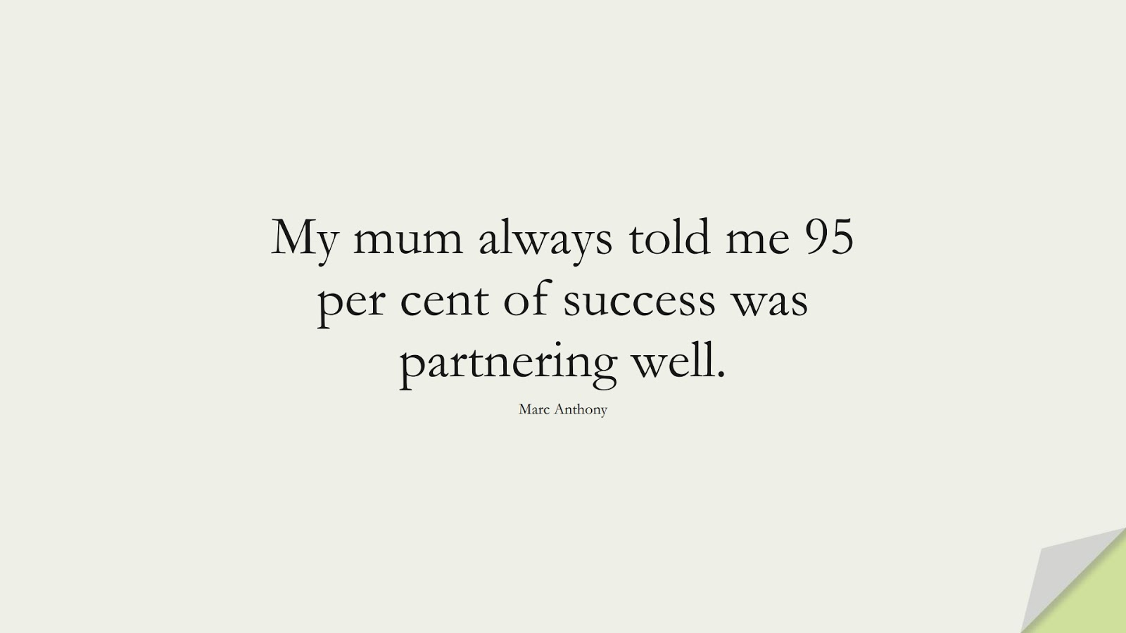 My mum always told me 95 per cent of success was partnering well. (Marc Anthony);  #SuccessQuotes