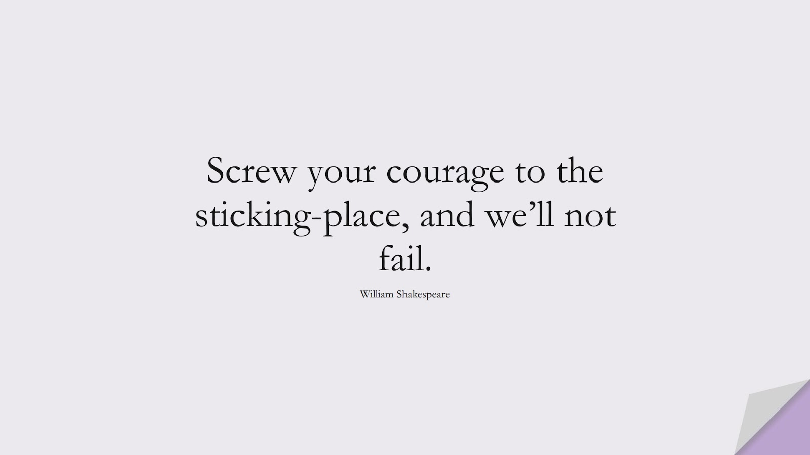 Screw your courage to the sticking-place, and we'll not fail. (William Shakespeare);  #EncouragingQuotes