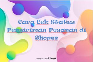 Cara Cek Status Pengiriman Pesanan di Shopee