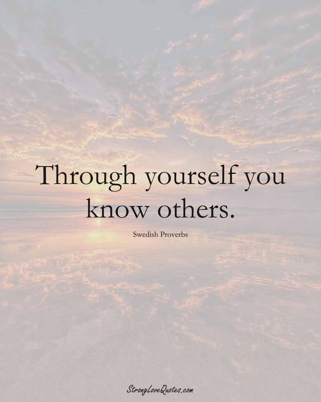 Through yourself you know others. (Swedish Sayings);  #EuropeanSayings